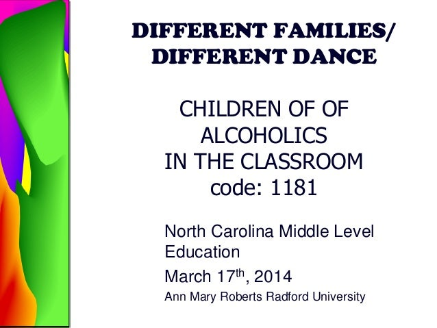 DIFFERENT FAMILIES/ DIFFERENT DANCE CHILDREN OF OF ALCOHOLICS IN THE CLASSROOM code: 1181 North Carolina Middle Level Educ...