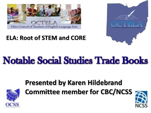 ELA: Root of STEM and CORE  Notable Social Studies Trade Books Presented by Karen Hildebrand Committee member for CBC/NCSS