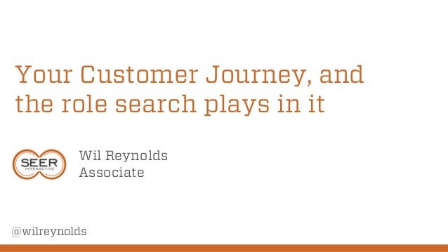Your Customer Journey, and the role search plays in it Wil Reynolds Associate @wilreynolds
