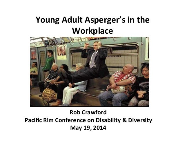 Young  Adult  Asperger's  in  the   Workplace   Rob  Crawford   Pacific  Rim  Conference  on  Disab...