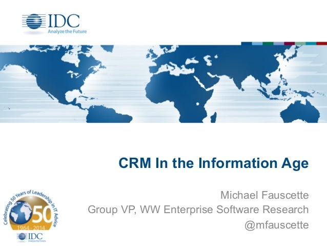 CRM In the Information Age Michael Fauscette Group VP, WW Enterprise Software Research @mfauscette
