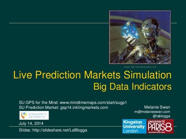 Melanie Swan m@melanieswan.com @lablogga July 14, 2014 Slides: http://slideshare.net/LaBlogga Live Prediction Markets Simu...