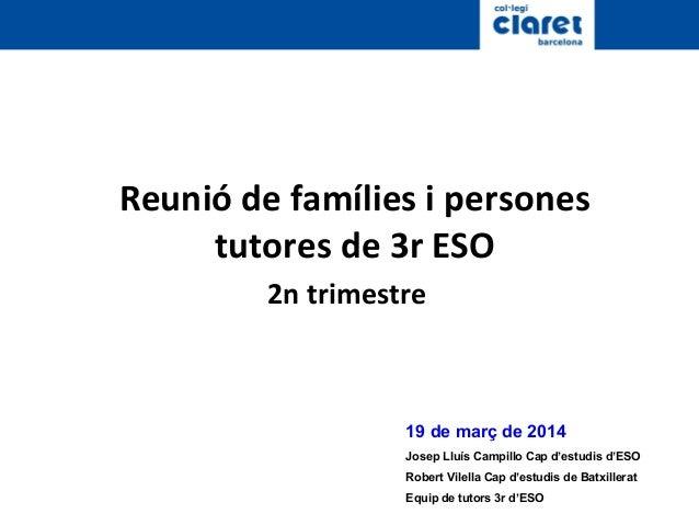 Reunió de famílies i persones tutores de 3r ESO 2n trimestre 19 de març de 2014 Josep Lluís Campillo Cap d'estudis d'ESO R...