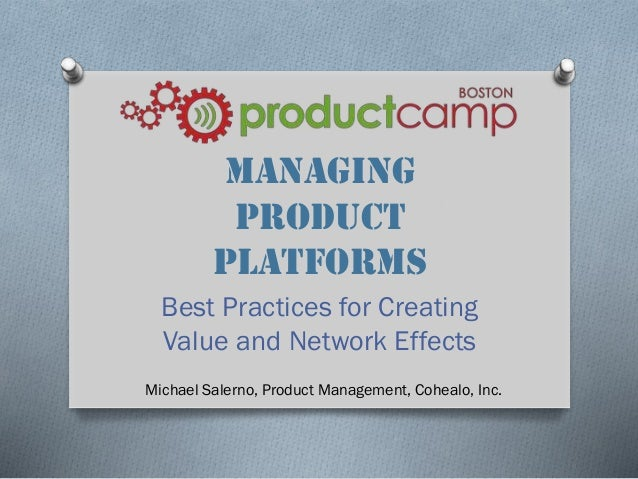 Managing Product Platforms Best Practices for Creating Value and Network Effects Michael Salerno, Product Management, Cohe...