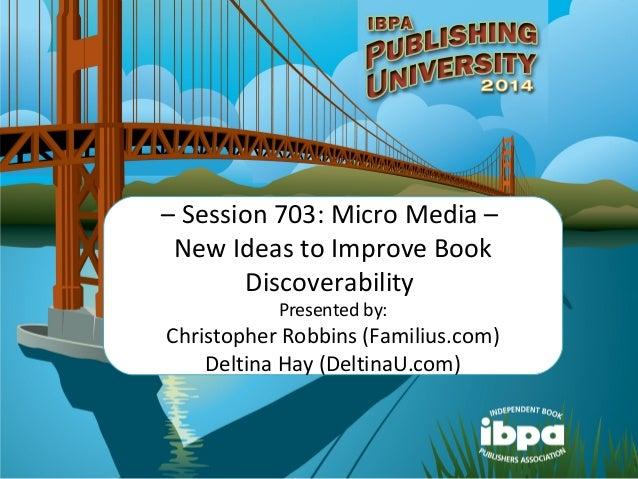 – Session 703: Micro Media – New Ideas to Improve Book Discoverability Presented by: Christopher Robbins (Familius.com) De...
