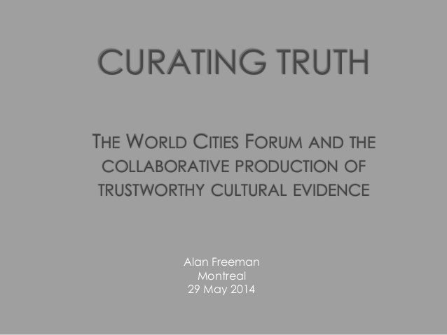 CURATING TRUTH THE WORLD CITIES FORUM AND THE COLLABORATIVE PRODUCTION OF TRUSTWORTHY CULTURAL EVIDENCE Alan Freeman Montr...