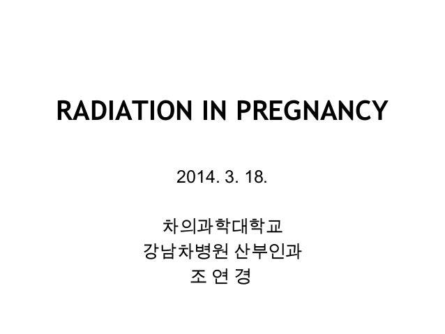 RADIATION IN PREGNANCY 2014. 3. 18. 차의과학대학교 강남차병원 산부인과 조 연 경
