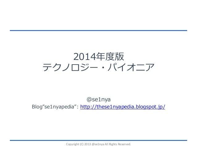 2014年度版 テクノロジー・パイオニア @se1nya  Blog se1nyapedia : http://these1nyapedia.blogspot.jp/  Copyright  (C)  2013  @se1nya ...