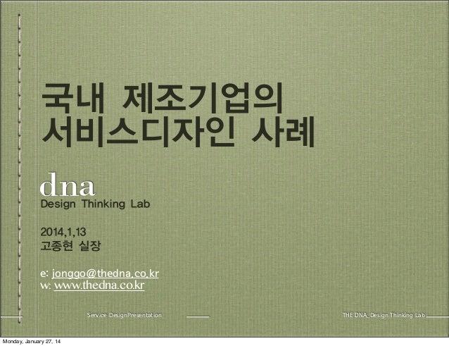 국내 제조기업의 서비스디자인 사례 Design Thinking Lab 2014,1,13 고종현 실장 e: jonggo@thedna.co.kr w: www.thedna.co.kr Service DesignPresentat...