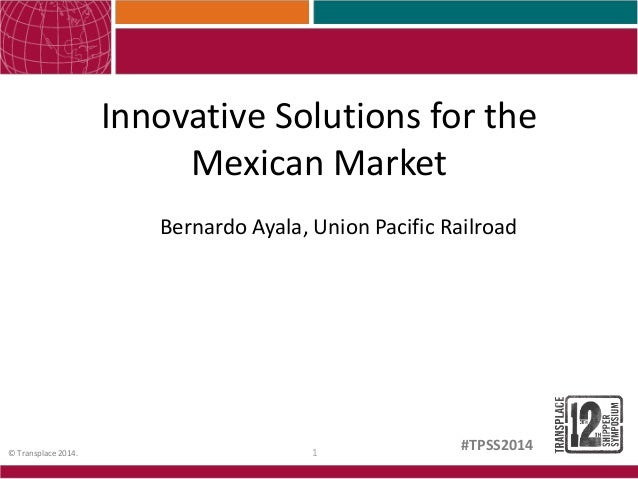1© Transplace 2014. #TPSS2014 Innovative Solutions for the Mexican Market Bernardo Ayala, Union Pacific Railroad