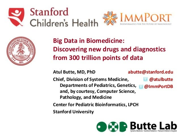 Big Data in Biomedicine: Discovering new drugs and diagnostics from 300 trillion points of data Atul Butte, MD, PhD Chief,...
