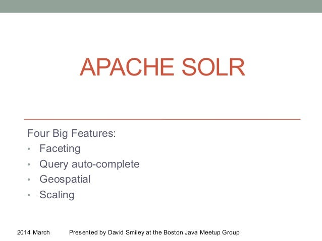 APACHE SOLR Four Big Features: •  Faceting •  Query auto-complete •  Geospatial •  Scaling 2014 March Presented by David S...