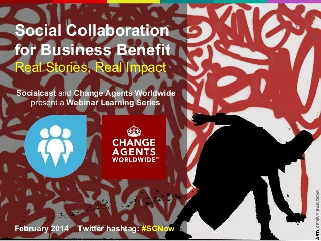 Social Collaboration for Business Benefit Real Stories, Real Impact Socialcast and Change Agents Worldwide present a Webin...