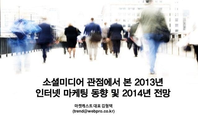 소셜미디어 관점에서 본 2013년 인터넷 마케팅 동향 및 2014년 전망 마켓캐스트 대표 김형택 (trend@webpro.co.kr)