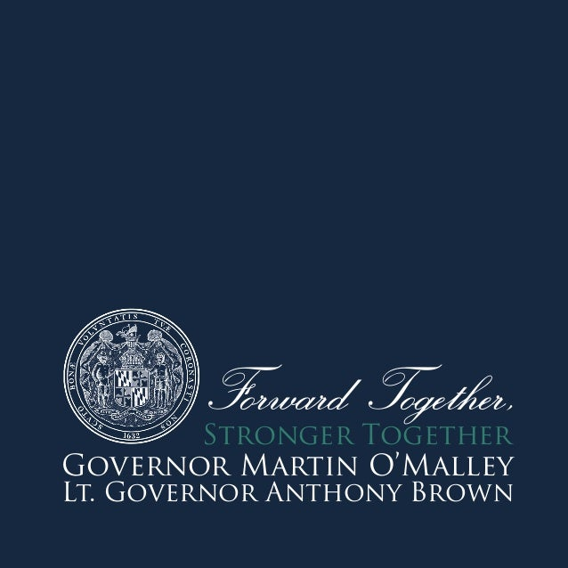 Forward Together,  Stronger Together Governor Martin O'Malley Lt. Governor Anthony Brown