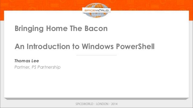 Bringing Home The Bacon An Introduction to Windows PowerShell Thomas Lee Partner, PS Partnership