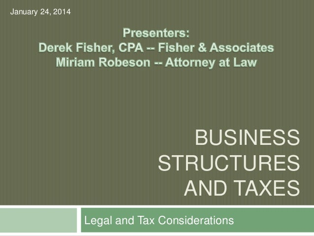 BUSINESS STRUCTURES AND TAXES Legal and Tax Considerations January 24, 2014