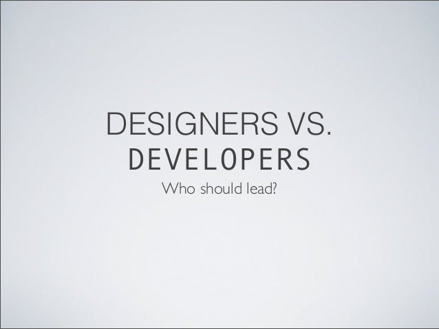 DESIGNERS VS. DEVELOPERS Who should lead?