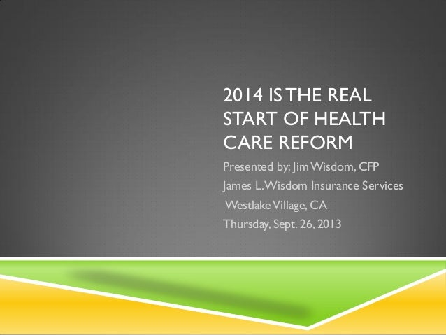 2014 IS THE REAL START OF HEALTH CARE REFORM Presented by: JimWisdom, CFP James L.Wisdom Insurance Services WestlakeVillag...
