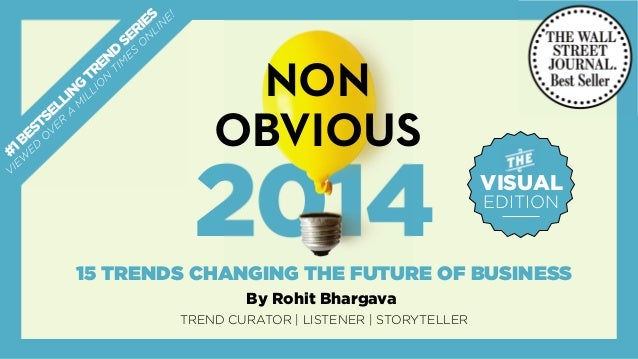 2014 NON OBVIOUS TRENDREPORT CURATED BY ROHIT BHARGAVA Best Selling Author of Likeonomics Founder, Influential Marketing G...