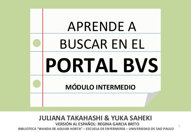 1  APRENDE  A  BUSCAR  EN  EL  PORTAL  BVS  MÓDULO  INTERMEDIO  JULIANA  TAKAHASHI  &  YUKA  SAHEKI  VERSIÓN  AL  ESPAÑOL:...