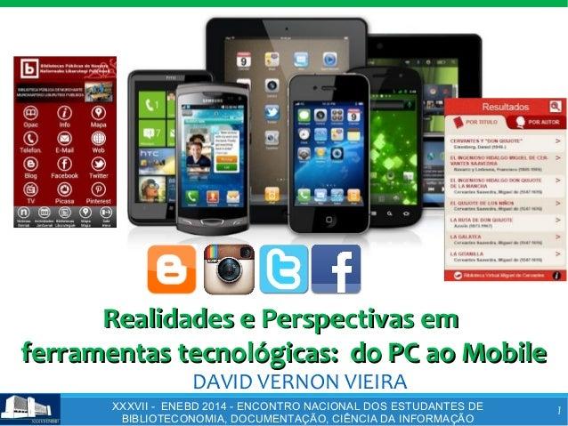 1 DAVID VERNON VIEIRA Realidades e Perspectivas emRealidades e Perspectivas em ferramentas tecnológicas: do PC ao Mobilefe...