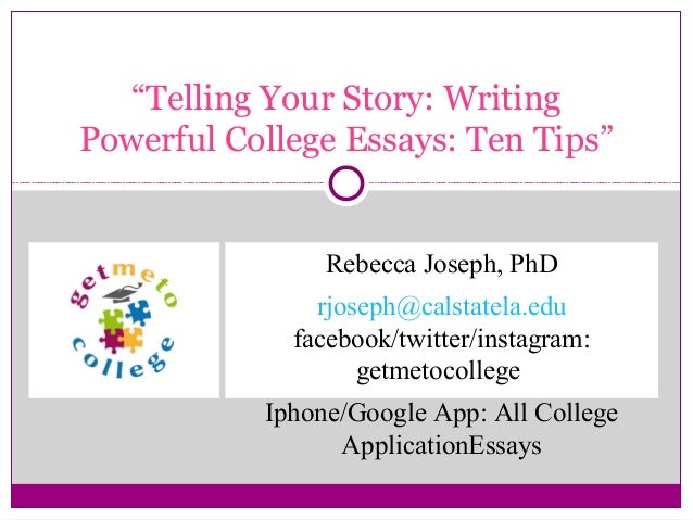 """Telling Your Story: Writing Powerful College Essays: Ten Tips"" Rebecca Joseph, PhD rjoseph@calstatela.edu facebook/twitte..."