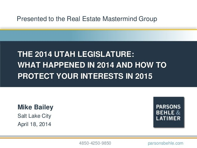 THE 2014 UTAH LEGISLATURE: WHAT HAPPENED IN 2014 AND HOW TO PROTECT YOUR INTERESTS IN 2015 Mike Bailey Salt Lake City Apri...