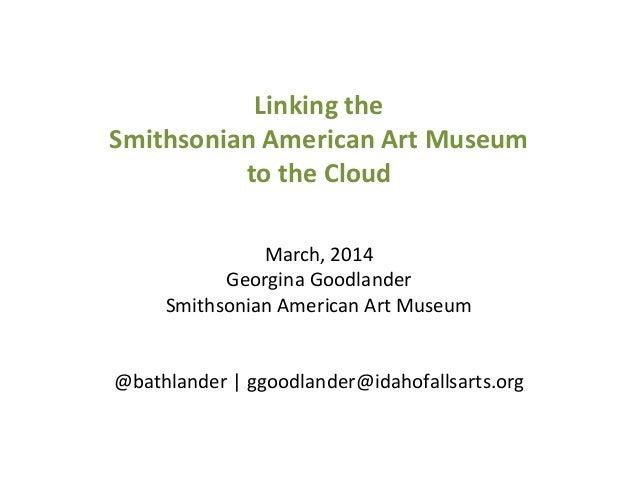 Linking the Smithsonian American Art Museum to the Cloud March, 2014 Georgina Goodlander Smithsonian American Art Museum @...