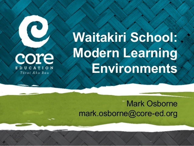 Waitakiri School: Modern Learning Environments Mark Osborne mark.osborne@core-ed.org