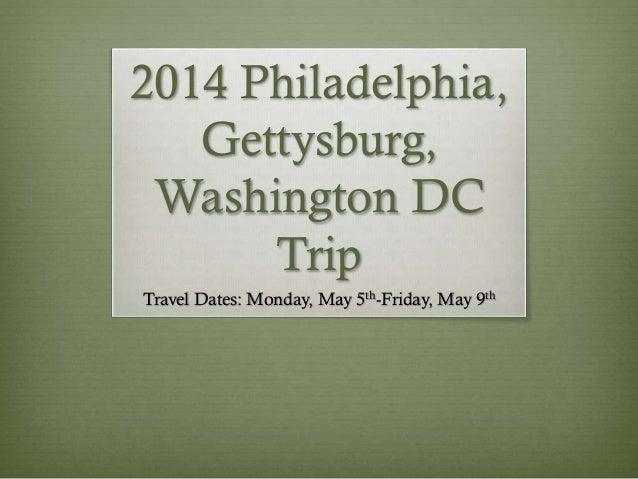 2014 Philadelphia, Gettysburg, Washington DC Trip Travel Dates: Monday, May 5th-Friday, May 9th