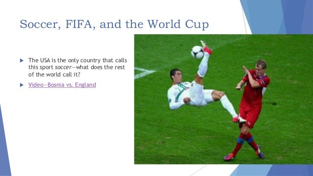 Soccer, FIFA, and the World Cup  The USA is the only country that calls this sport soccer—what does the rest of the world...