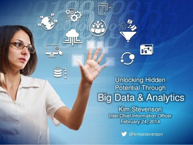Unlocking Hidden Potential Through  Big Data & Analytics Kim Stevenson Intel Chief Information Officer February 24, 2014 @...