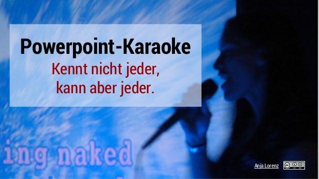 Powerpoint-Karaoke Kennt nicht jeder, kann aber jeder. Anja Lorenz