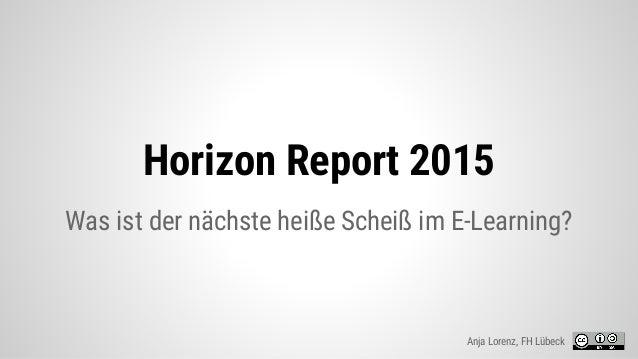 Horizon Report 2015 Was ist der nächste heiße Scheiß im E-Learning? Anja Lorenz, FH Lübeck