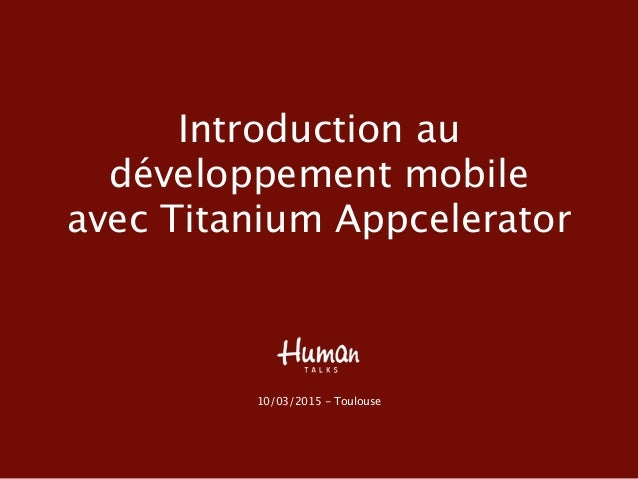 Introduction au développement mobile avec Titanium Appcelerator 10/03/2015 - Toulouse
