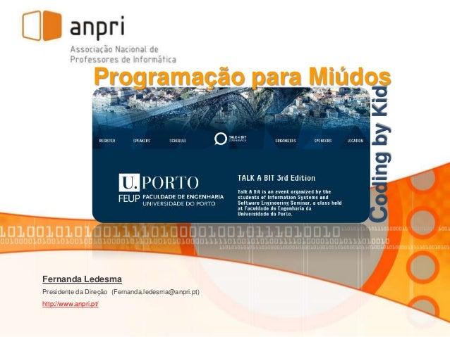 Fernanda Ledesma Presidente da Direção (Fernanda.ledesma@anpri.pt) http://www.anpri.pt/ CodingbyKid Programação para Miúdos