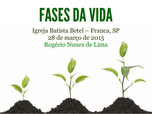 FASES DA VIDA Igreja Batista Betel – Franca, SP 28 de março de 2015 Rogério Nunes de Lima