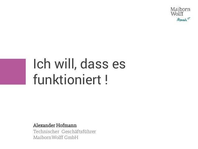 Ich will, dass es funktioniert ! Alexander Hofmann Technischer Geschäftsführer MaibornWolff GmbH