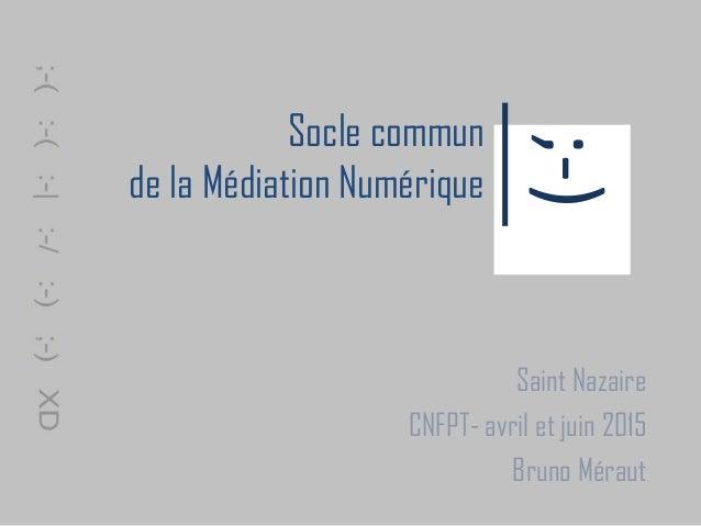 Socle commun de la Médiation Numérique Saint Nazaire CNFPT- avril et juin 2015 Bruno Méraut ;-)