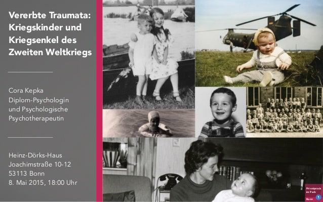 Privatpraxis im Park Bonn Vererbte Traumata: Kriegskinder und Kriegsenkel des Zweiten Weltkriegs Cora Kepka Diplom-Psychol...