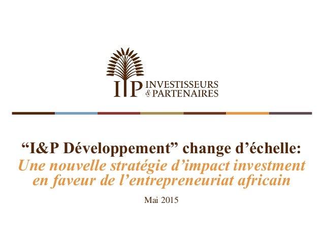 """""""I&P Développement"""" change d'échelle: Une nouvelle stratégie d'impact investment en faveur de l'entrepreneuriat africain M..."""