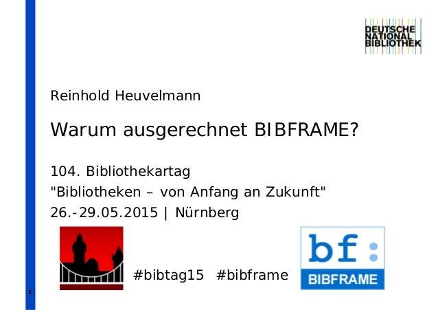 """1 Warum ausgerechnet BIBFRAME? 104. Bibliothekartag """"Bibliotheken – von Anfang an Zukunft"""" 26.-29.05.2015   Nürnberg #bibt..."""