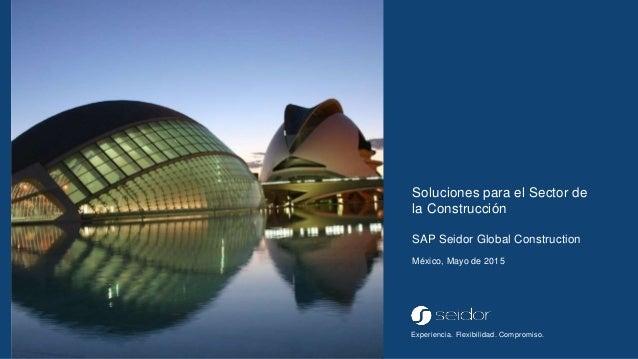 Experiencia. Flexibilidad. Compromiso. Soluciones para el Sector de la Construcción SAP Seidor Global Construction México,...