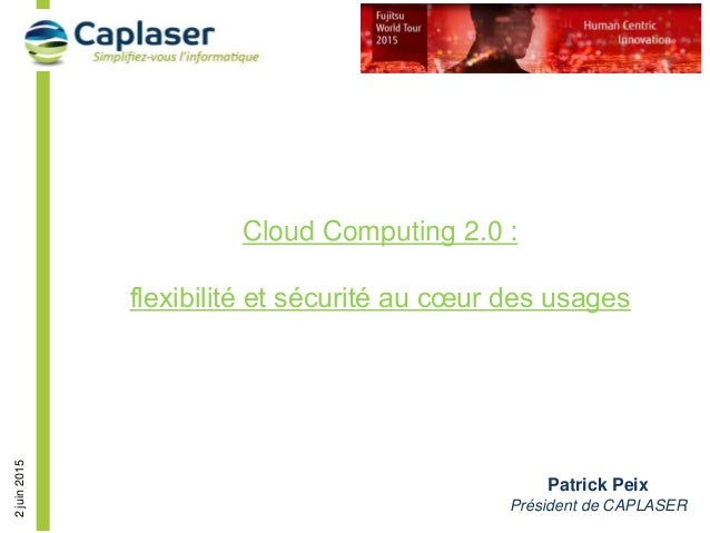 2juin2015 Cloud Computing 2.0 : flexibilité et sécurité au cœur des usages Patrick Peix Président de CAPLASER