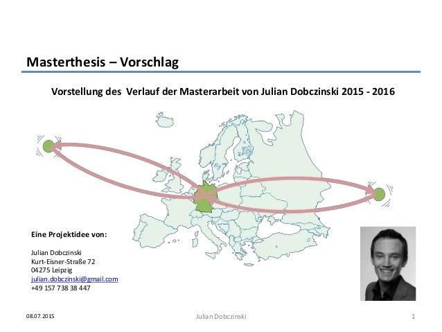 Vorstellung des Verlauf der Masterarbeit von Julian Dobczinski 2015 - 2016 Masterthesis – Vorschlag 108.07.2015 Julian Dob...