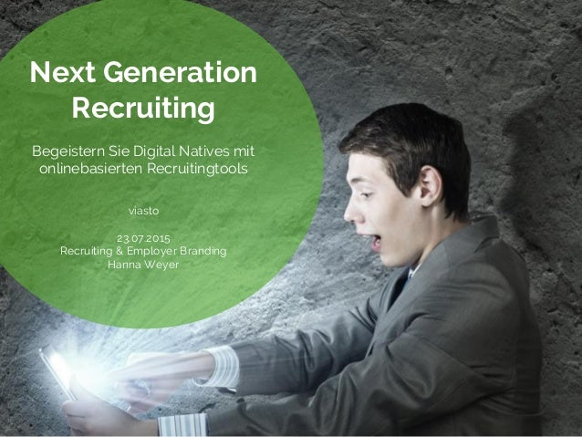 Next Generation Recruiting Begeistern Sie Digital Natives mit onlinebasierten Recruitingtools viasto 23.07.2015 Recruiting...
