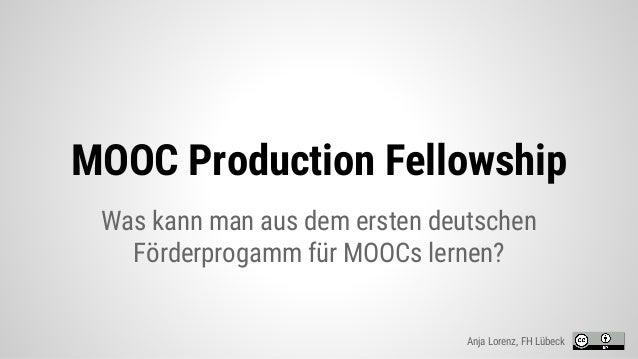 MOOC Production Fellowship Was kann man aus dem ersten deutschen Förderprogamm für MOOCs lernen? Anja Lorenz, FH Lübeck