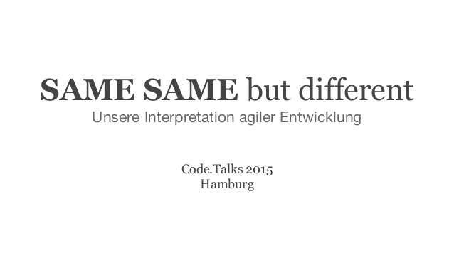SAME SAME but different Unsere Interpretation agiler Entwicklung Code.Talks 2015 Hamburg