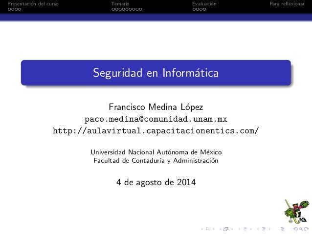 Presentaci´on del curso Temario Evaluaci´on Para reflexionar Seguridad en Inform´atica Francisco Medina L´opez paco.medina@...